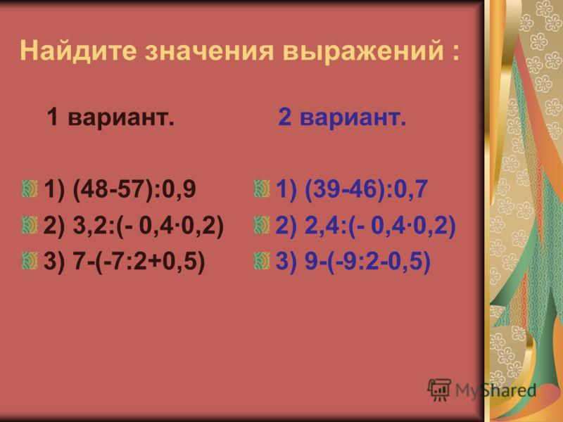 Найдите значения выражений : 1 вариант. 1) (48-57):0,9 2) 3,2:(- 0,40,2) 3) 7-(-7:2+0,5) 2 вариант. 1) (39-46):0,7 2) 2,4:(- 0,4·0,2) 3) 9-(-9:2-0,5)