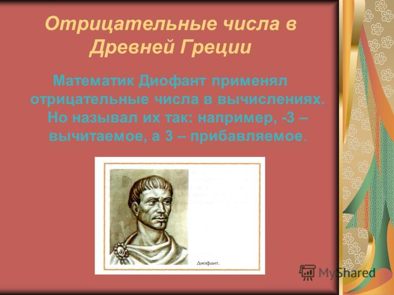 Отрицательные числа в Древней Греции Математик Диофант применял отрицательные числа в вычислениях. Но называл их так: например, -3 – вычитаемое, а 3 – прибавляемое.
