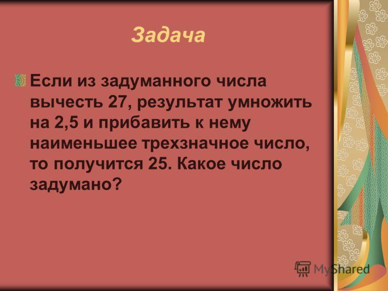 Задача Если из задуманного числа вычесть 27, результат умножить на 2,5 и прибавить к нему наименьшее трехзначное число, то получится 25. Какое число задумано?