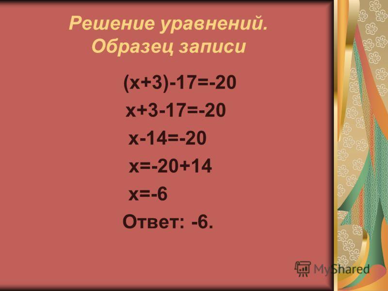 Решение уравнений. Образец записи (х+3)-17=-20 х+3-17=-20 х-14=-20 х=-20+14 х=-6 Ответ: -6.