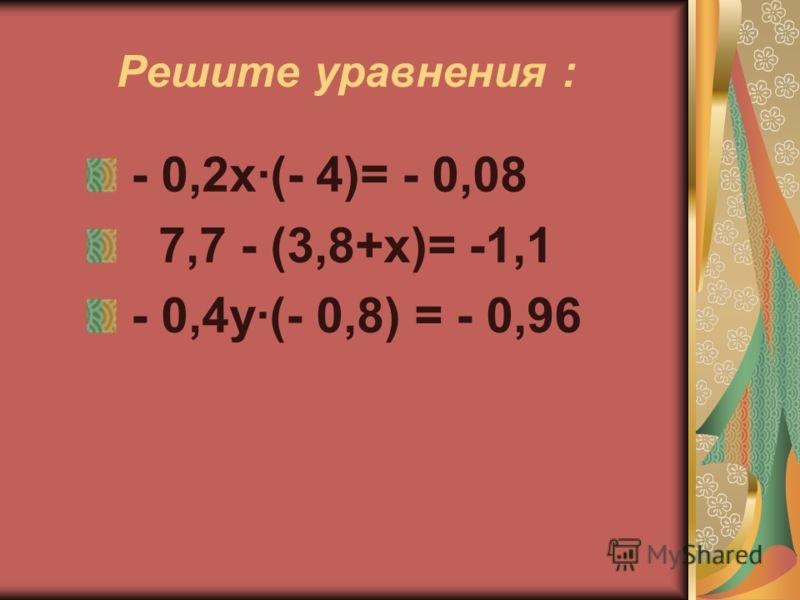 Решите уравнения : - 0,2х·(- 4)= - 0,08 7,7 - (3,8+х)= -1,1 - 0,4у(- 0,8) = - 0,96