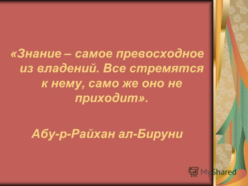 «Знание – самое превосходное из владений. Все стремятся к нему, само же оно не приходит». Абу-р-Райхан ал-Бируни