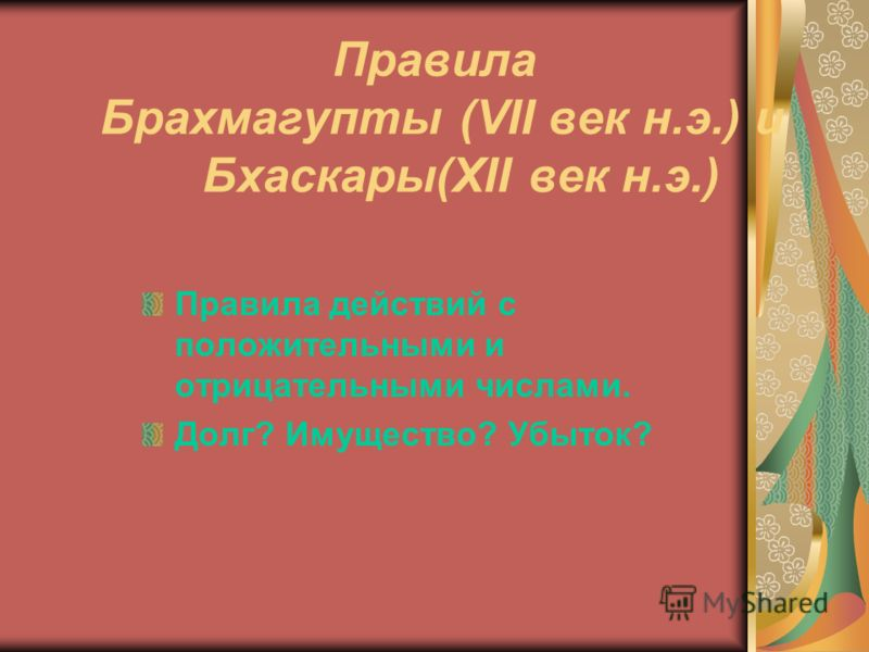 Правила Брахмагупты (VII век н.э.) и Бхаскары(XII век н.э.) Правила действий с положительными и отрицательными числами. Долг? Имущество? Убыток?