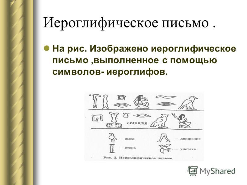 Иероглифическое письмо. На рис. Изображено иероглифическое письмо,выполненное с помощью символов- иероглифов.