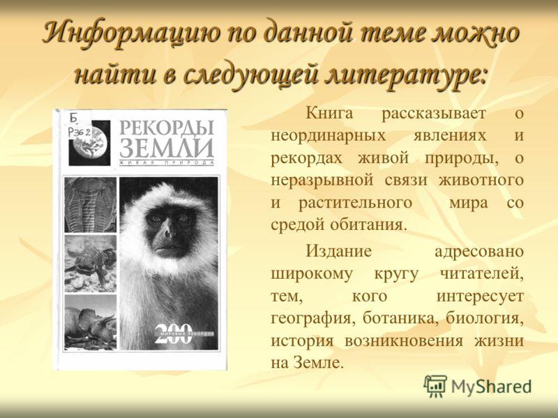 Информацию по данной теме можно найти в следующей литературе: Книга рассказывает о неординарных явлениях и рекордах живой природы, о неразрывной связи животного и растительного мира со средой обитания. Издание адресовано широкому кругу читателей, тем