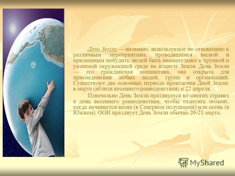 День Земли название, используемое по отношению к различным мероприятиям, проводящимся весной и призванным побудить людей быть внимательнее к хрупкой и уязвимой окружающей среде на планете Земля. День Земли это гражданская инициатива, она открыта для