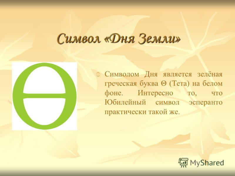 Символ «Дня Земли» Символом Дня является зелёная греческая буква Θ (Тета) на белом фоне. Интересно то, что Юбилейный символ эсперанто практически такой же.