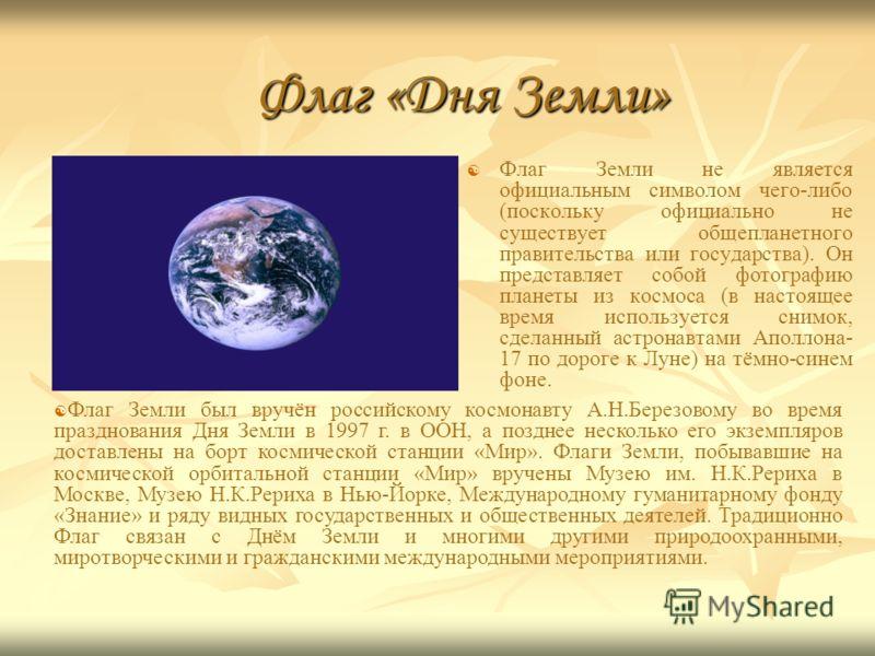 Флаг «Дня Земли» Флаг Земли не является официальным символом чего-либо (поскольку официально не существует общепланетного правительства или государства). Он представляет собой фотографию планеты из космоса (в настоящее время используется снимок, сдел