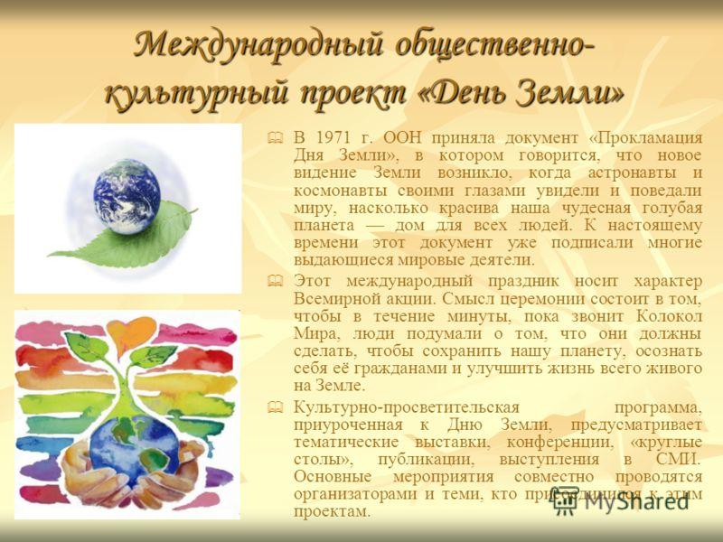 Международный общественно- культурный проект «День Земли» В 1971 г. ООН приняла документ «Прокламация Дня Земли», в котором говорится, что новое видение Земли возникло, когда астронавты и космонавты своими глазами увидели и поведали миру, насколько к