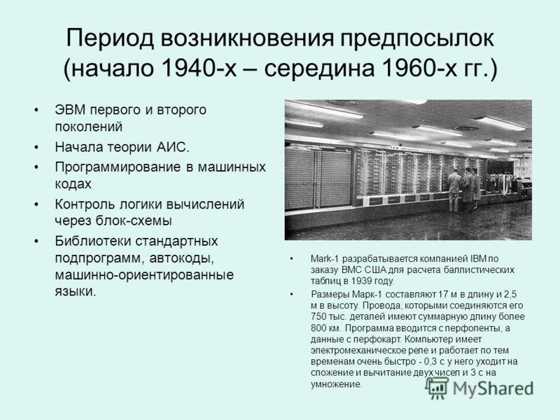 Период возникновения предпосылок (начало 1940-х – середина 1960-х гг.) ЭВМ первого и второго поколений Начала теории АИС. Программирование в машинных кодах Контроль логики вычислений через блок-схемы Библиотеки стандартных подпрограмм, автокоды, маши