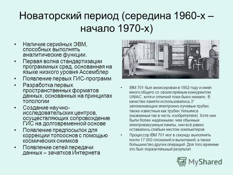 Новаторский период (середина 1960-х – начало 1970-х) Наличие серийных ЭВМ, способных выполнять аналитические функции. Первая волна стандартизации программных сред, основанная на языке низкого уровня Ассемблер Появление первых ГИС-программ Разработка