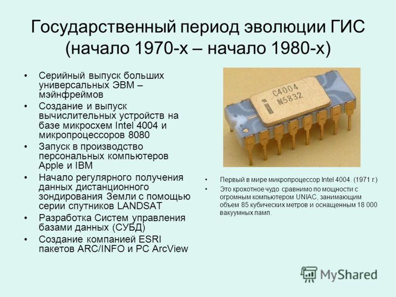 Государственный период эволюции ГИС (начало 1970-х – начало 1980-х) Серийный выпуск больших универсальных ЭВМ – мэйнфреймов Создание и выпуск вычислительных устройств на базе микросхем Intel 4004 и микропроцессоров 8080 Запуск в производство персонал