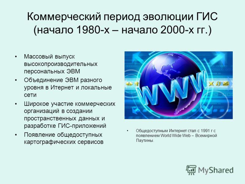 Коммерческий период эволюции ГИС (начало 1980-х – начало 2000-х гг.) Массовый выпуск высокопроизводительных персональных ЭВМ Объединение ЭВМ разного уровня в Итернет и локальные сети Широкое участие коммерческих организаций в создании пространственны