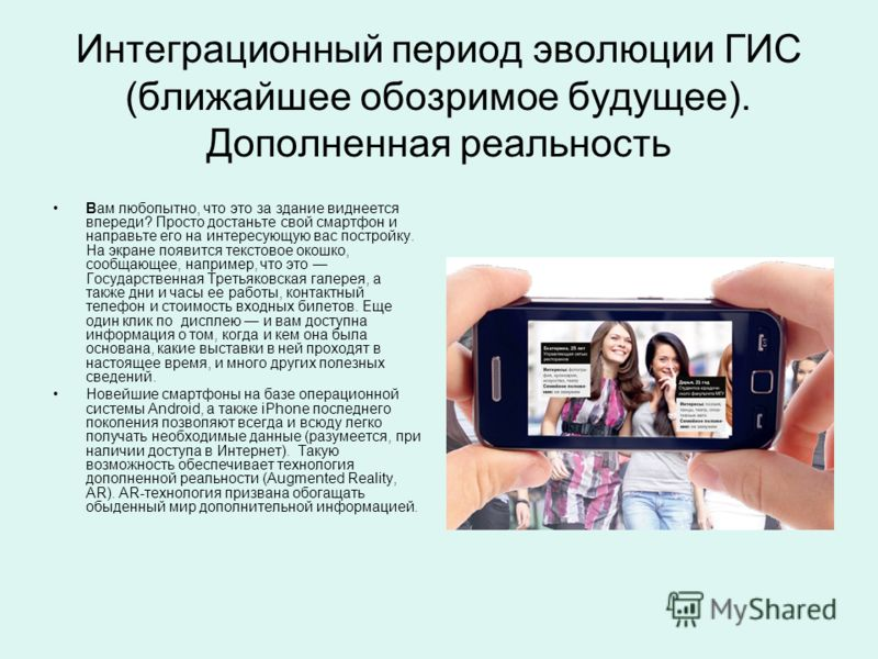 Интеграционный период эволюции ГИС (ближайшее обозримое будущее). Дополненная реальность Вам любопытно, что это за здание виднеется впереди? Просто достаньте свой смартфон и направьте его на интересующую вас постройку. На экране появится текстовое ок