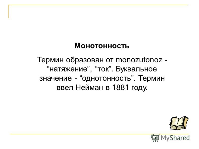 Монотонность Термин образован от monozutonoz - натяжение, ток. Буквальное значение - однотонность. Термин ввел Нейман в 1881 году.