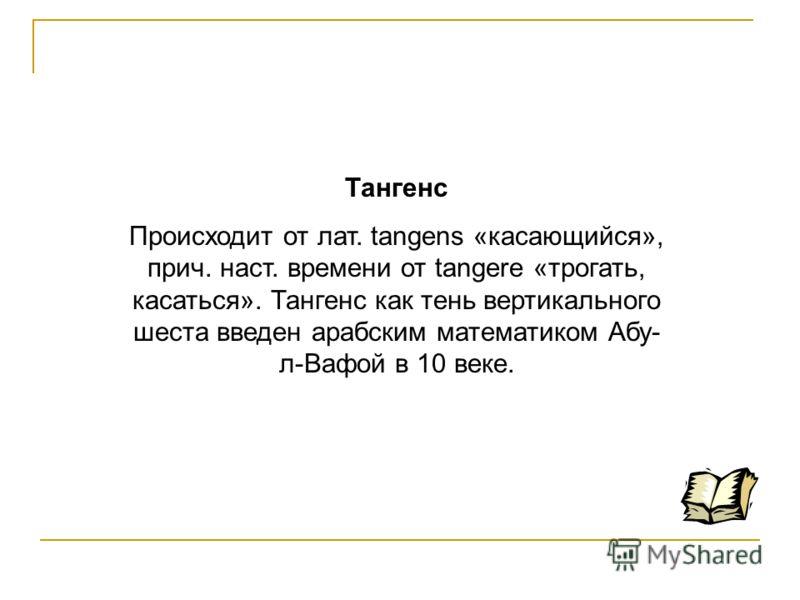 Тангенс Происходит от лат. tangens «касающийся», прич. наст. времени от tangere «трогать, касаться». Тангенс как тень вертикального шеста введен арабским математиком Абу- л-Вафой в 10 веке.