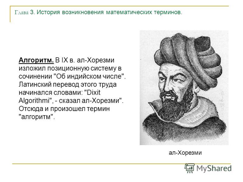 Глава 3. История возникновения математических терминов. Алгоритм. В IX в. ал-Хорезми изложил позиционную систему в сочинении