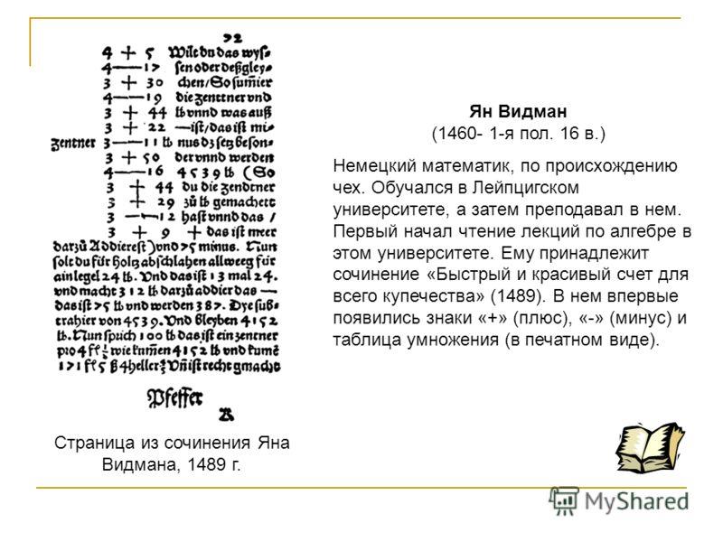 Страница из сочинения Яна Видмана, 1489 г. Ян Видман (1460- 1-я пол. 16 в.) Немецкий математик, по происхождению чех. Обучался в Лейпцигском университете, а затем преподавал в нем. Первый начал чтение лекций по алгебре в этом университете. Ему принад