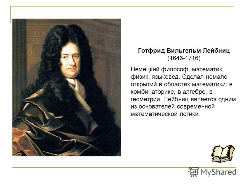 Готфрид Вильгельм Лейбниц (1646-1716) Немецкий философ, математик, физик, языковед. Сделал немало открытий в областях математики: в комбинаторике, в алгебре, в геометрии. Лейбниц является одним из основателей современной математической логики.