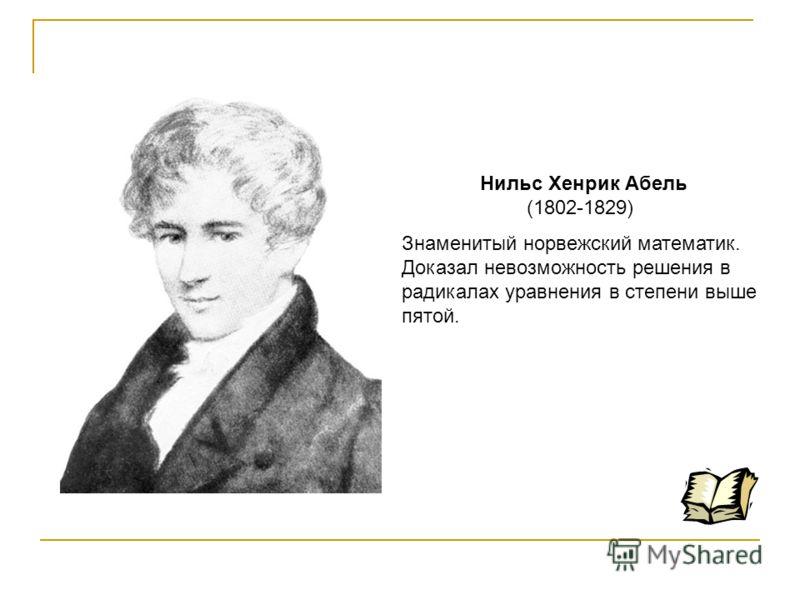 Нильс Хенрик Абель (1802-1829) Знаменитый норвежский математик. Доказал невозможность решения в радикалах уравнения в степени выше пятой.