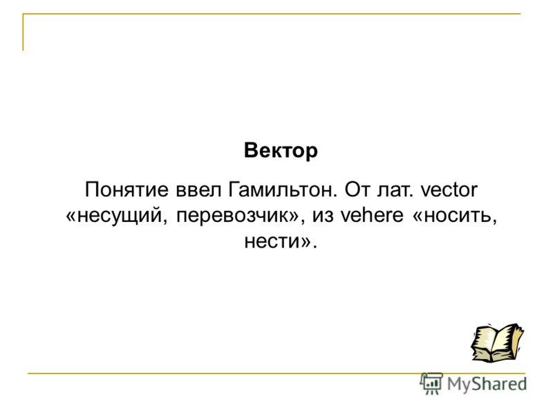 Вектор Понятие ввел Гамильтон. От лат. vector «несущий, перевозчик», из vehere «носить, нести».