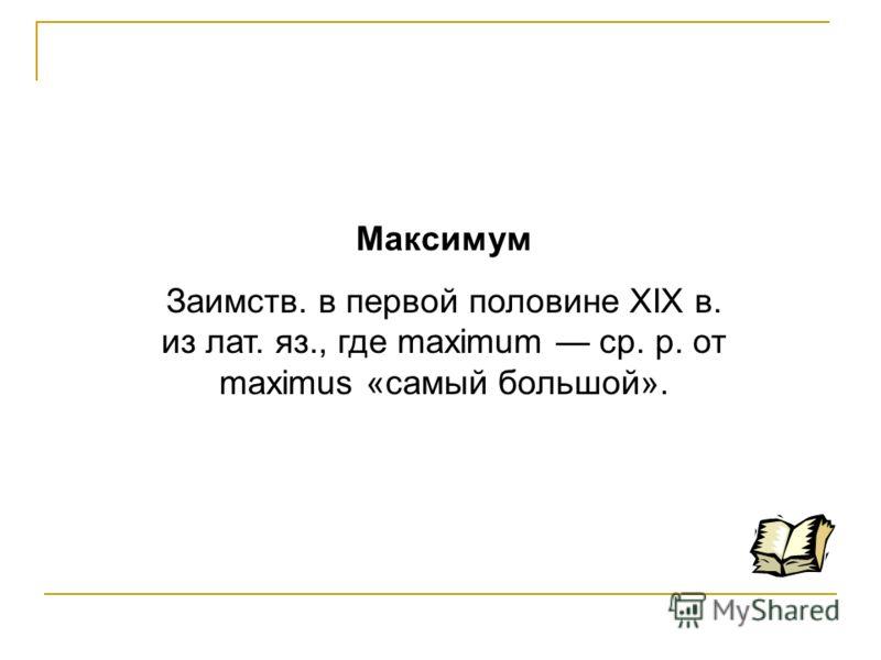 Максимум Заимств. в первой половине XIX в. из лат. яз., где maximum ср. р. от maximus «самый большой».