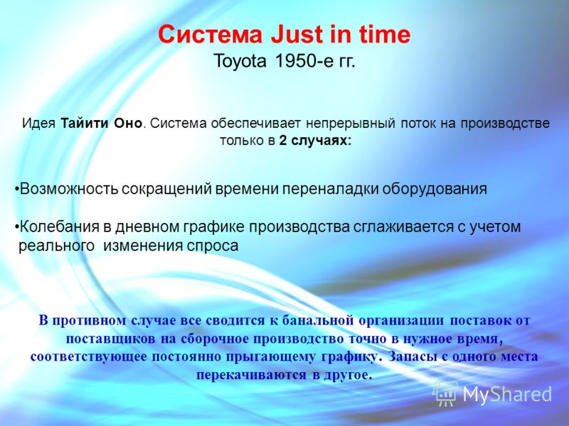Система Just in time Toyota 1950-е гг. Идея Тайити Оно. Система обеспечивает непрерывный поток на производстве только в 2 случаях: Возможность сокращений времени переналадки оборудования Колебания в дневном графике производства сглаживается с учетом