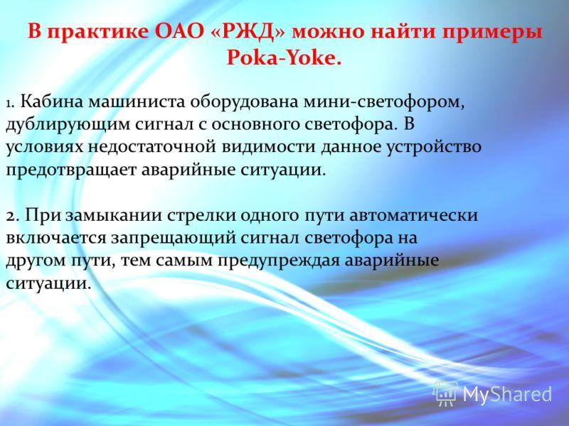 В практике ОАО «РЖД» можно найти примеры Pokа-Yoke. 1. Кабина машиниста оборудована мини-светофором, дублирующим сигнал с основного светофора. В условиях недостаточной видимости данное устройство предотвращает аварийные ситуации. 2. При замыкании стр