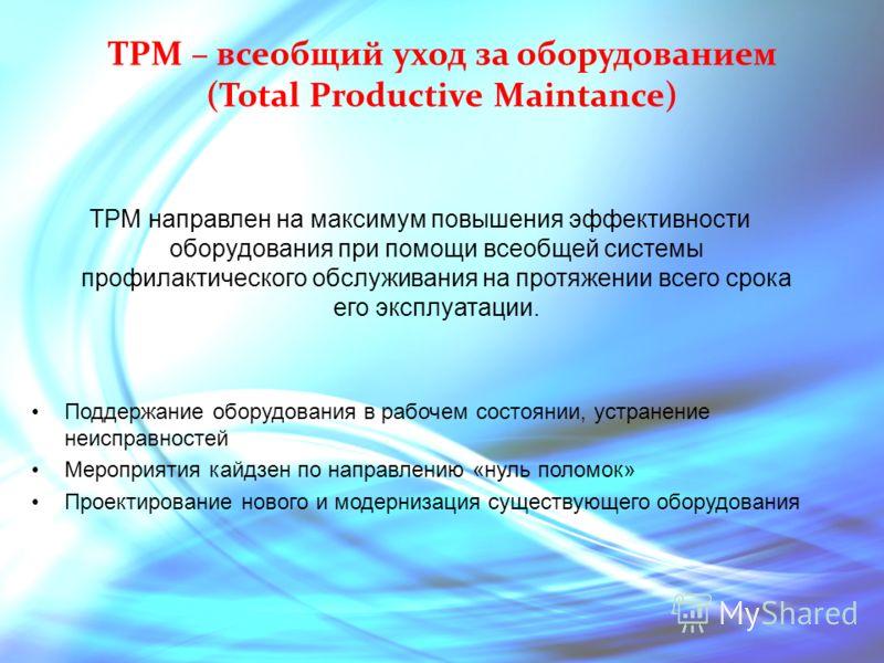 TPM – всеобщий уход за оборудованием (Total Productive Maintance) TPM направлен на максимум повышения эффективности оборудования при помощи всеобщей системы профилактического обслуживания на протяжении всего срока его эксплуатации. Поддержание оборуд