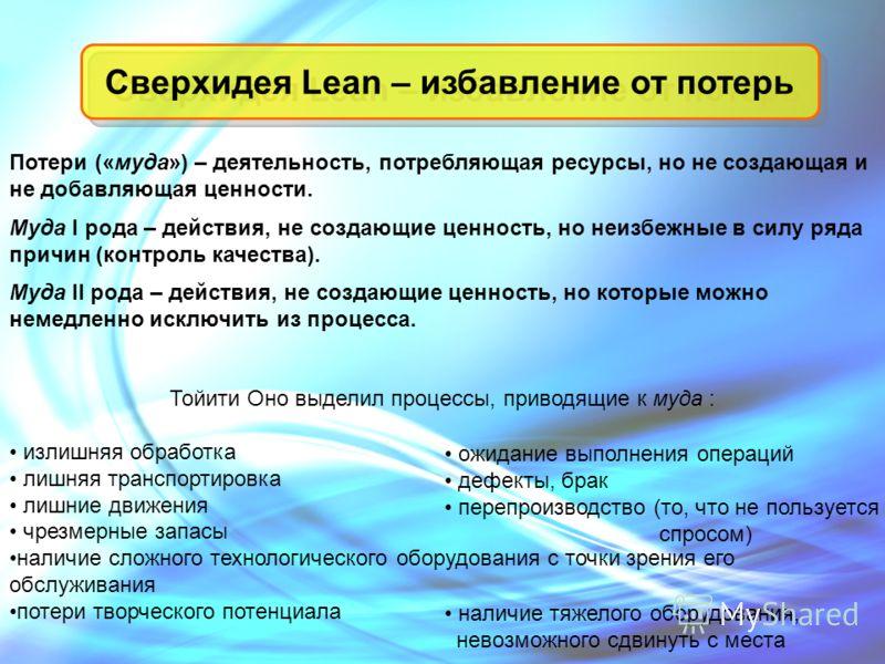 Сверхидея Lean – избавление от потерь Потери («муда») – деятельность, потребляющая ресурсы, но не создающая и не добавляющая ценности. Муда I рода – действия, не создающие ценность, но неизбежные в силу ряда причин (контроль качества). Муда II рода –