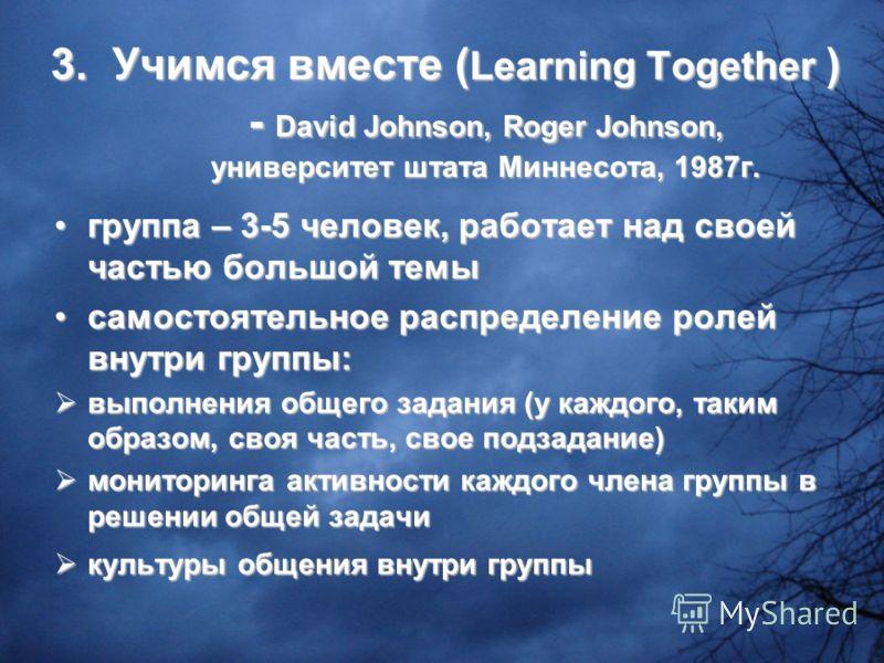 3. Учимся вместе ( Learning Together ) - David Johnson, Roger Johnson, университет штата Миннесота, 1987г. группа – 3-5 человек, работает над своей частью большой темыгруппа – 3-5 человек, работает над своей частью большой темы самостоятельное распре