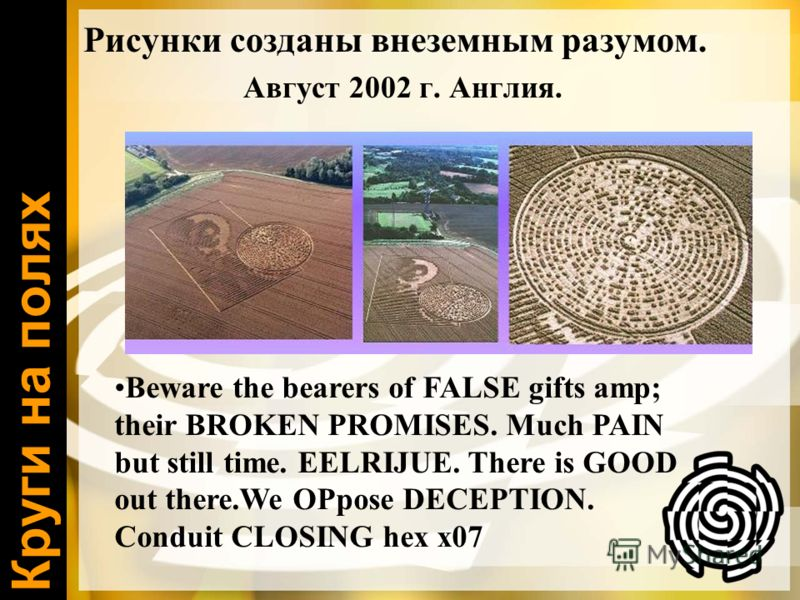 Круги на полях Рисунки созданы внеземным разумом. Август 2002 г. Англия. Beware the bearers of FALSE gifts amp; their BROKEN PROMISES. Much PAIN but still time. EELRIJUE. There is GOOD out there.We OPpose DECEPTION. Conduit CLOSING hex x07
