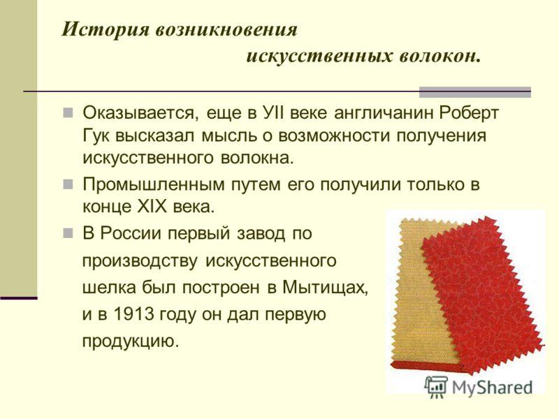 История возникновения искусственных волокон. Оказывается, еще в УII веке англичанин Роберт Гук высказал мысль о возможности получения искусственного волокна. Промышленным путем его получили только в конце XIX века. В России первый завод по производст