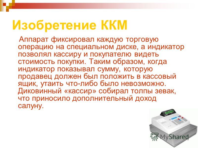 Изобретение ККМ Аппарат фиксировал каждую торговую операцию на специальном диске, а индикатор позволял кассиру и покупателю видеть стоимость покупки. Таким образом, когда индикатор показывал сумму, которую продавец должен был положить в кассовый ящик