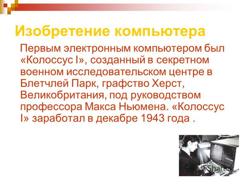 Изобретение компьютера Первым электронным компьютером был «Колоссус I», созданный в секретном военном исследовательском центре в Блетчлей Парк, графство Херст, Великобритания, под руководством профессора Макса Ньюмена. «Колоссус I» заработал в декабр