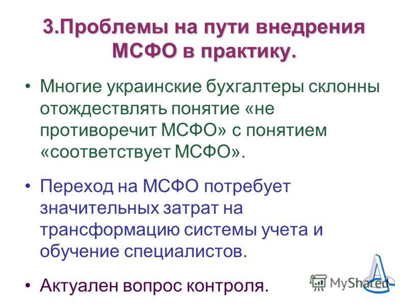 3.Проблемы на пути внедрения МСФО в практику. Многие украинские бухгалтеры склонны отождествлять понятие «не противоречит МСФО» с понятием «соответствует МСФО». Переход на МСФО потребует значительных затрат на трансформацию системы учета и обучение с
