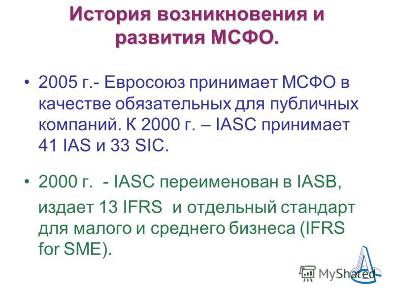 История возникновения и развития МСФО. 2005 г.- Евросоюз принимает МСФО в качестве обязательных для публичных компаний. К 2000 г. – IASC принимает 41 IAS и 33 SIC. 2000 г. - IASC переименован в IASB, издает 13 IFRS и отдельный стандарт для малого и с