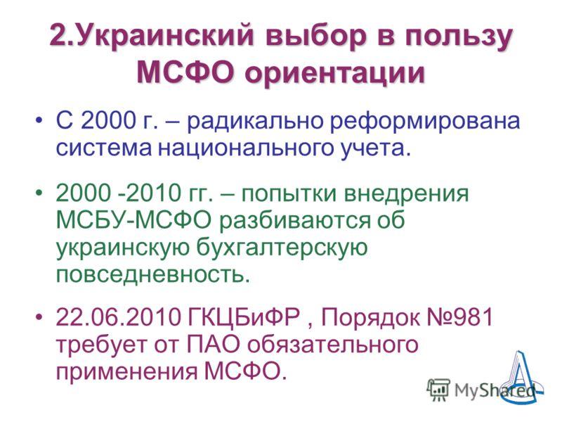 2.Украинский выбор в пользу МСФО ориентации С 2000 г. – радикально реформирована система национального учета. 2000 -2010 гг. – попытки внедрения МСБУ-МСФО разбиваются об украинскую бухгалтерскую повседневность. 22.06.2010 ГКЦБиФР, Порядок 981 требует