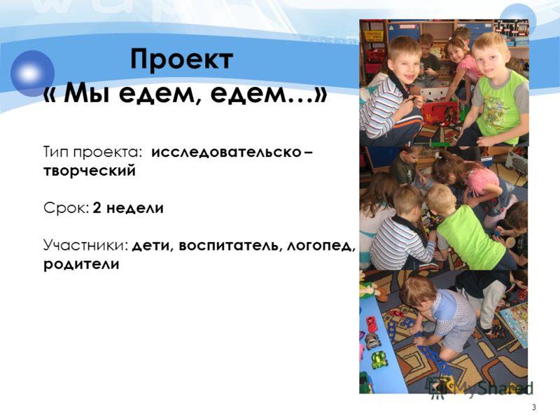 3 Проект « Мы едем, едем…» Тип проекта: исследовательско – творческий Срок: 2 недели Участники: дети, воспитатель, логопед, родители