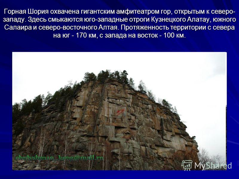 Горная Шория охвачена гигантским амфитеатром гор, открытым к северо- западу. Здесь смыкаются юго-западные отроги Кузнецкого Алатау, южного Салаира и северо-восточного Алтая. Протяженность территории с севера на юг - 170 км, с запада на восток - 100 к