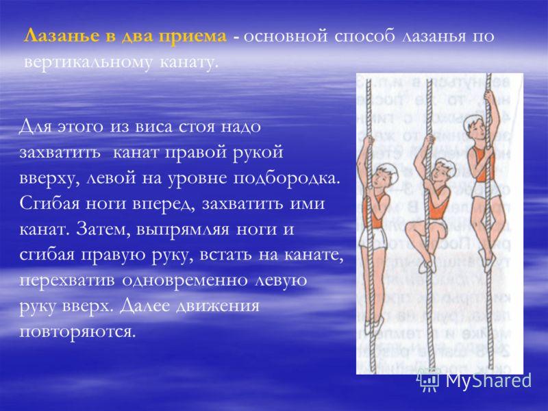 Лазанье в два приема - основной способ лазанья по вертикальному канату. Для этого из виса стоя надо захватить канат правой рукой вверху, левой на уровне подбородка. Сгибая ноги вперед, захватить ими канат. Затем, выпрямляя ноги и сгибая правую руку,