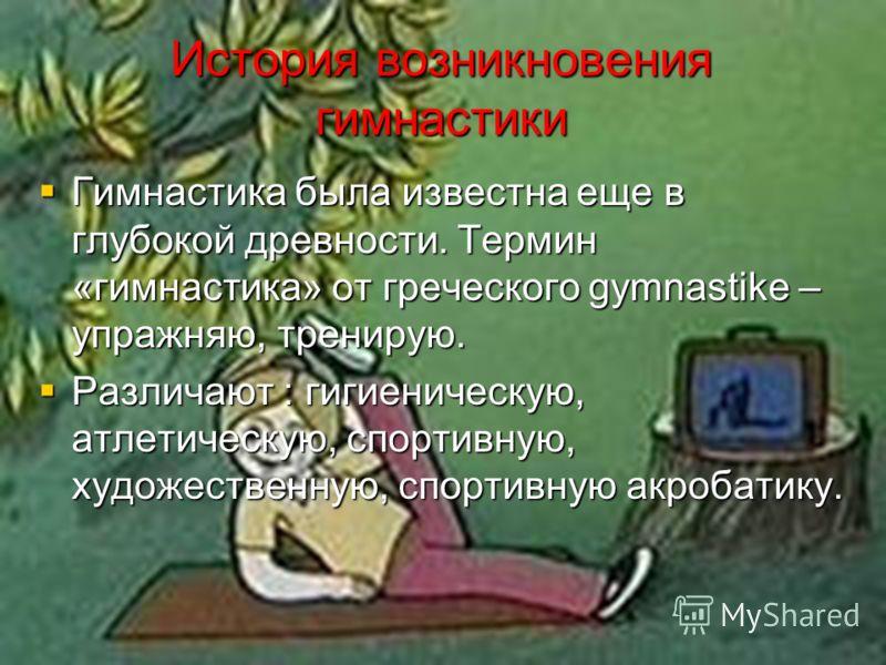 История возникновения гимнастики Гимнастика была известна еще в глубокой древности. Термин «гимнастика» от греческого gymnastike – упражняю, тренирую. Гимнастика была известна еще в глубокой древности. Термин «гимнастика» от греческого gymnastike – у