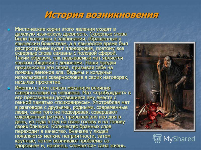 История возникновения Мистические корни этого явления уходят в далекую языческую древность. Скверные слова были включены в заклинания, обращенные к языческим божествам, а в языческое время был распространен культ плодородия, поэтому все скверные слов