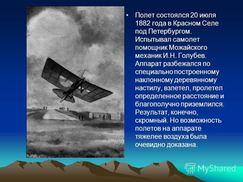 Полет состоялся 20 июля 1882 года в Красном Селе под Петербургом. Испытывал самолет помощник Можайского механик И.Н. Голубев. Аппарат разбежался по специально построенному наклонному деревянному настилу, взлетел, пролетел определенное расстояние и бл