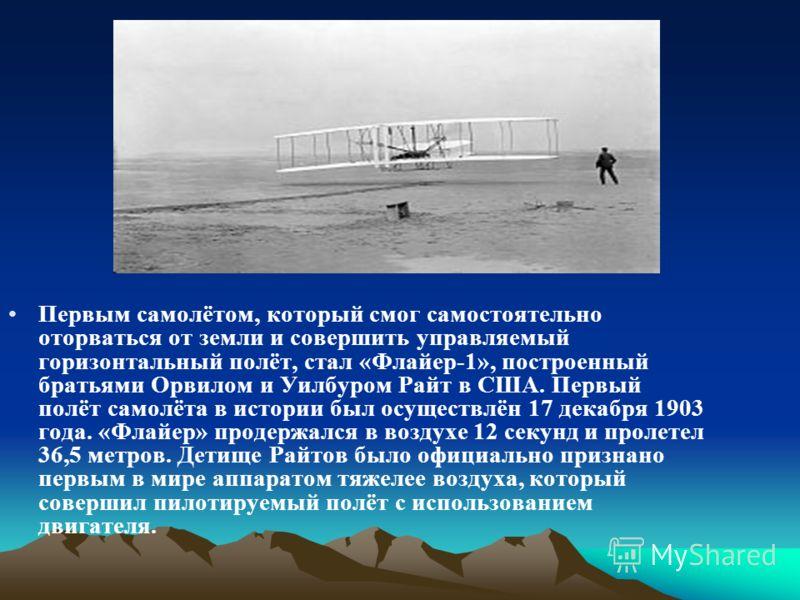 Первым самолётом, который смог самостоятельно оторваться от земли и совершить управляемый горизонтальный полёт, стал «Флайер-1», построенный братьями Орвилом и Уилбуром Райт в США. Первый полёт самолёта в истории был осуществлён 17 декабря 1903 года.