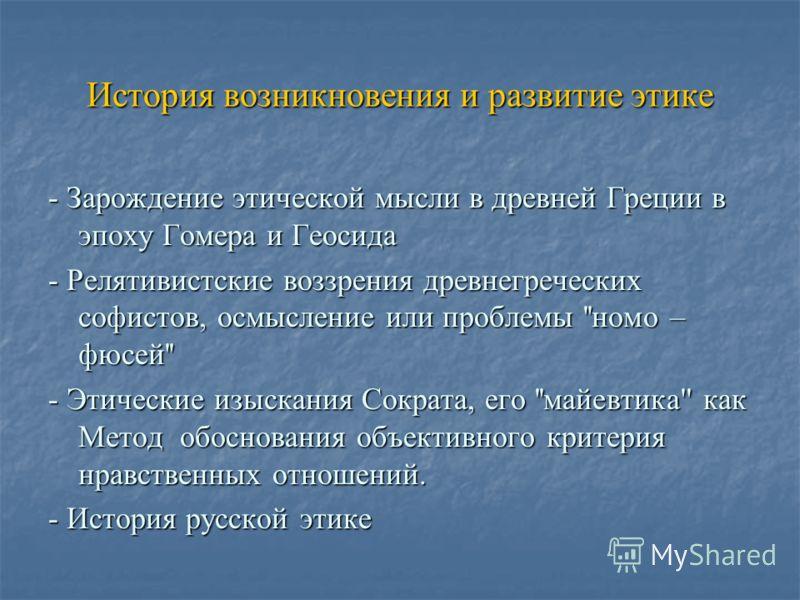 История возникновения и развитие этике - Зарождение этической мысли в древней Греции в эпоху Гомера и Геосида - Релятивистские воззрения древнегреческих софистов, осмысление или проблемы ''номо – фюсей'' - Этические изыскания Сократа, его ''майевтика