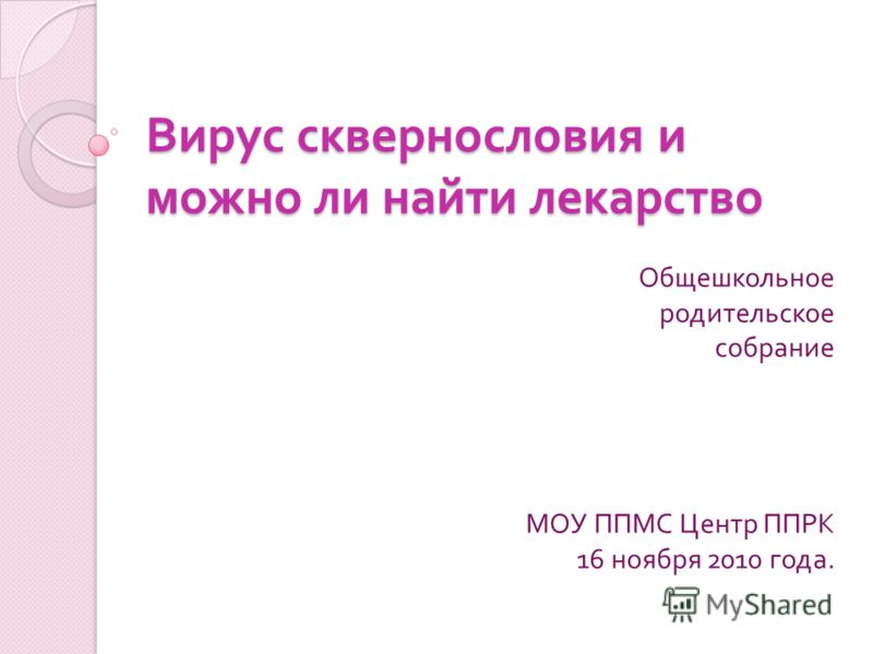 Вирус сквернословия и можно ли найти лекарство Общешкольное родительское собрание МОУ ППМС Центр ППРК 16 ноября 2010 года.