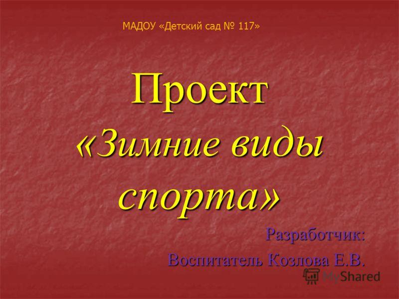 Проект « Зимние виды спорта» Разработчик: Воспитатель Козлова Е.В. МАДОУ «Детский сад 117»