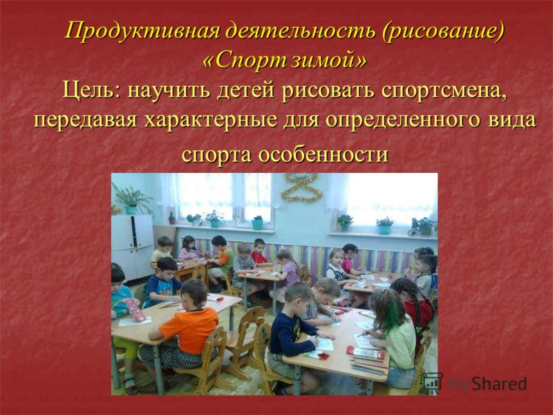 Продуктивная деятельность (рисование) «Спорт зимой» Цель: научить детей рисовать спортсмена, передавая характерные для определенного вида спорта особенности