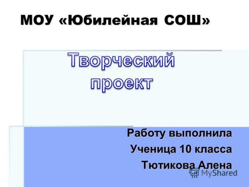 МОУ «Юбилейная СОШ» Работу выполнила Ученица 10 класса Тютикова Алена